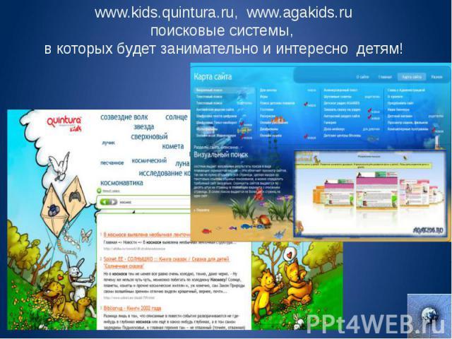 www.kids.quintura.ru, www.agakids.ru поисковые системы, в которых будет занимательно и интересно детям!