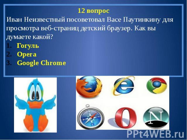 12 вопросИван Неизвестный посоветовал Васе Паутинкину для просмотра веб-страниц детский браузер. Как вы думаете какой?ГогульOperaGoogle Chrome