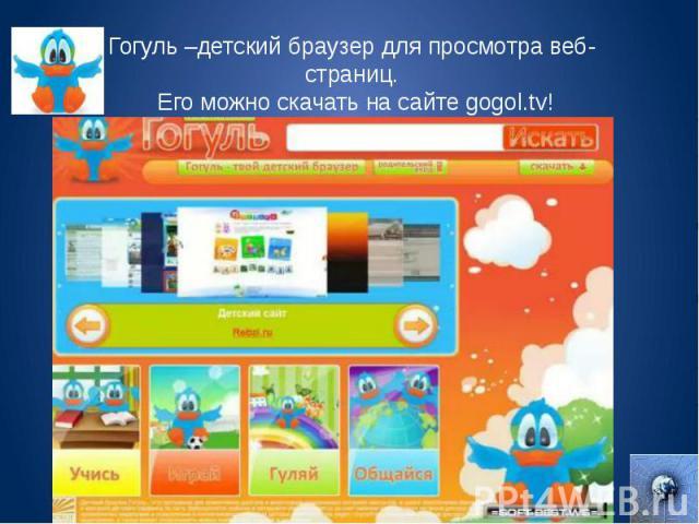 Гогуль –детский браузер для просмотра веб-страниц. Его можно скачать на сайте gogol.tv!