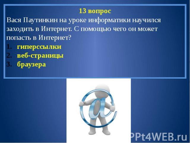 13 вопросВася Паутинкин на уроке информатики научился заходить в Интернет. С помощью чего он может попасть в Интернет?гиперссылкивеб-страницыбраузера
