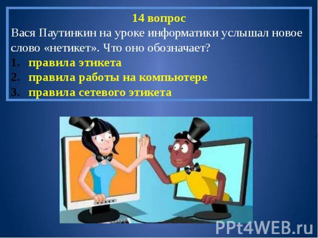 14 вопросВася Паутинкин на уроке информатики услышал новое слово «нетикет». Что оно обозначает?правила этикетаправила работы на компьютереправила сетевого этикета
