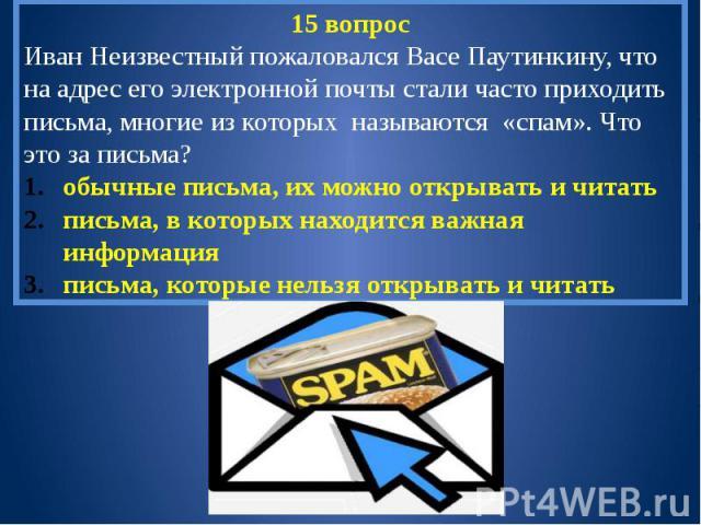 15 вопросИван Неизвестный пожаловался Васе Паутинкину, что на адрес его электронной почты стали часто приходить письма, многие из которых называются «спам». Что это за письма?обычные письма, их можно открывать и читатьписьма, в которых находится важ…