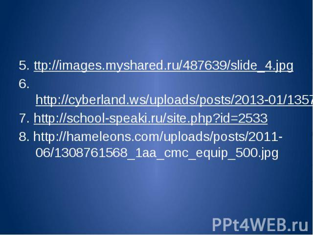 5. ttp://images.myshared.ru/487639/slide_4.jpg6. http://cyberland.ws/uploads/posts/2013-01/1357724480_processy-informatizacii.jpg7. http://school-speaki.ru/site.php?id=25338. http://hameleons.com/uploads/posts/2011-06/1308761568_1aa_cmc_equip_500.jpg