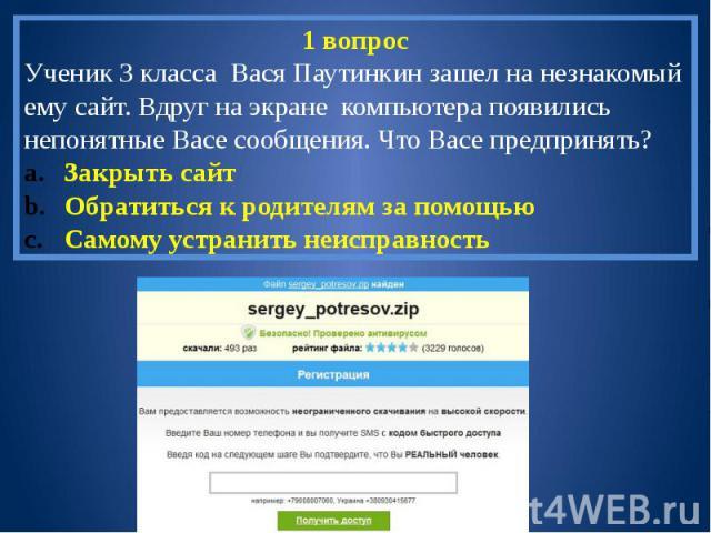 1 вопросУченик 3 класса Вася Паутинкин зашел на незнакомый ему сайт. Вдруг на экране компьютера появились непонятные Васе сообщения. Что Васе предпринять?Закрыть сайтОбратиться к родителям за помощьюСамому устранить неисправность