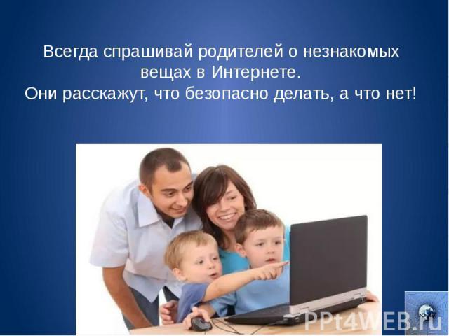 Всегда спрашивай родителей о незнакомых вещах в Интернете. Они расскажут, что безопасно делать, а что нет!
