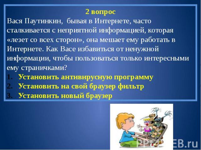 2 вопросВася Паутинкин, бывая в Интернете, часто сталкивается с неприятной информацией, которая «лезет со всех сторон», она мешает ему работать в Интернете. Как Васе избавиться от ненужной информации, чтобы пользоваться только интересными ему страни…