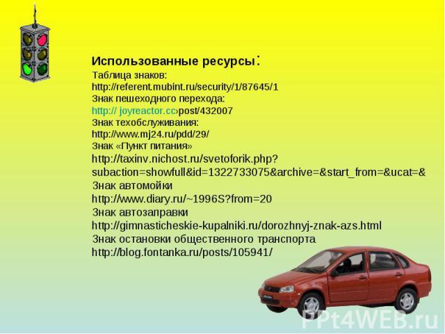 Использованные ресурсы:Таблица знаков:http://referent.mubint.ru/security/1/87645/1Знак пешеходного перехода:http:// joyreactor.cc›post/432007Знак техобслуживания:http://www.mj24.ru/pdd/29/Знак «Пункт питания»http://taxinv.nichost.ru/svetoforik.php?s…