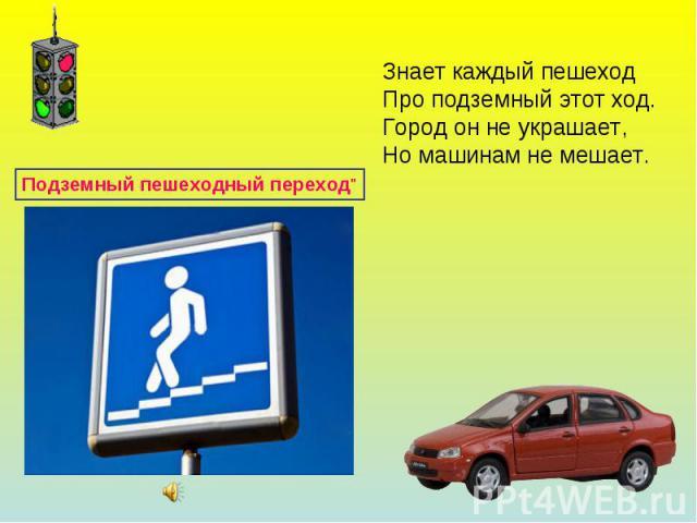 Знает каждый пешеходПро подземный этот ход.Город он не украшает,Но машинам не мешает.