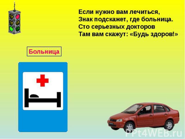 Если нужно вам лечиться,Знак подскажет, где больница.Сто серьезных докторовТам вам скажут: «Будь здоров!»