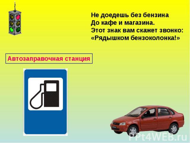 Не доедешь без бензинаДо кафе и магазина.Этот знак вам скажет звонко:«Рядышком бензоколонка!»