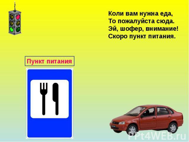 Коли вам нужна еда,То пожалуйста сюда.Эй, шофер, внимание!Скоро пункт питания.
