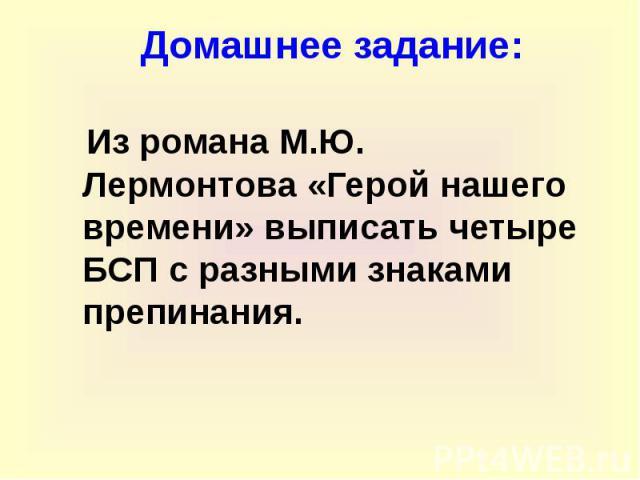 Домашнее задание: Из романа М.Ю. Лермонтова «Герой нашего времени» выписать четыре БСП с разными знаками препинания.