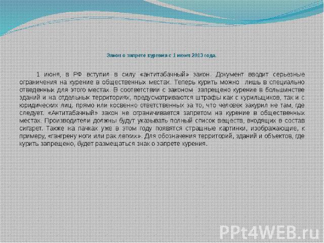 Закон о запрете курения с 1 июня 2013 года. 1 июня, в РФ вступил в силу «антитабачный» закон. Документ вводит серьезные ограничения на курение в общественных местах. Теперь курить можно лишь в специально отведенных для этого местах. В соответствии с…