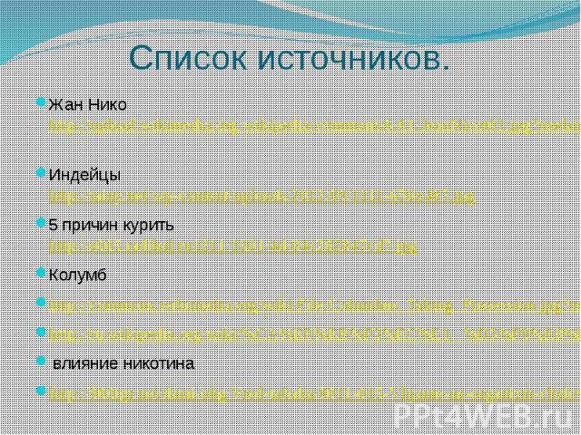 Список источников.Жан Нико http://upload.wikimedia.org/wikipedia/commons/6/61/JeanNicot01.jpg?uselang=ru Индейцы http://tainy.net/wp-content/uploads/2012/09/1111-650x487.jpg5 причин курить http://s005.radikal.ru/i211/1301/4d/84c282847cd7.jpgКолумбht…