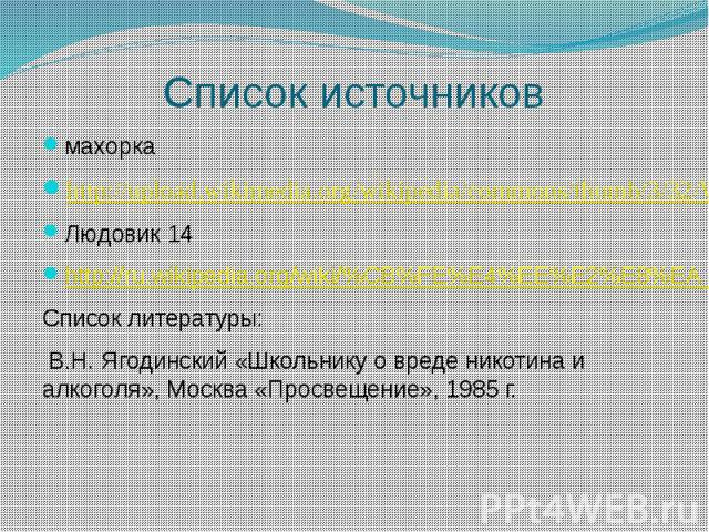 Список источниковмахоркаhttp://upload.wikimedia.org/wikipedia/commons/thumb/3/32/WW2_makhorka_(Stalin's_bunker)_by_shakko.jpg/800px-WW2_makhorka_(Stalin's_bunker)_by_shakko.jpgЛюдовик 14http://ru.wikipedia.org/wiki/%CB%FE%E4%EE%E2%E8%EA_XIVСписок ли…