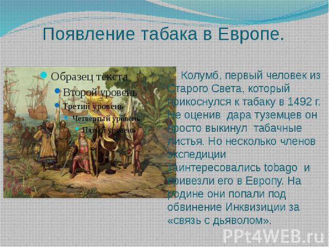 Появление табака в Европе. Колумб, первый человек из Старого Света, который прикоснулся к табаку в 1492 г. Не оценив дара туземцев он просто выкинул табачные листья. Но несколько членов экспедиции заинтересовались tobago и привезли его в Европу. На …