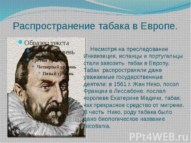 Распространение табака в Европе. Несмотря на преследование Инквизиции, испанцы и португальцы стали завозить табак в Европу. Табак распространяли даже уважаемые государственные деятели: в 1561 г. Жан Нико, посол Франции в Лиссабоне, послал королеве Е…