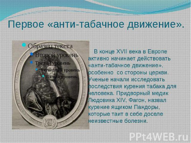 Первое «анти-табачное движение». В конце XVII века в Европе активно начинает действовать «анти-табачное движение», особенно со стороны церкви. Ученые начали исследовать последствия курения табака для человека. Придворный медик Людовика XIV, Фагон, н…