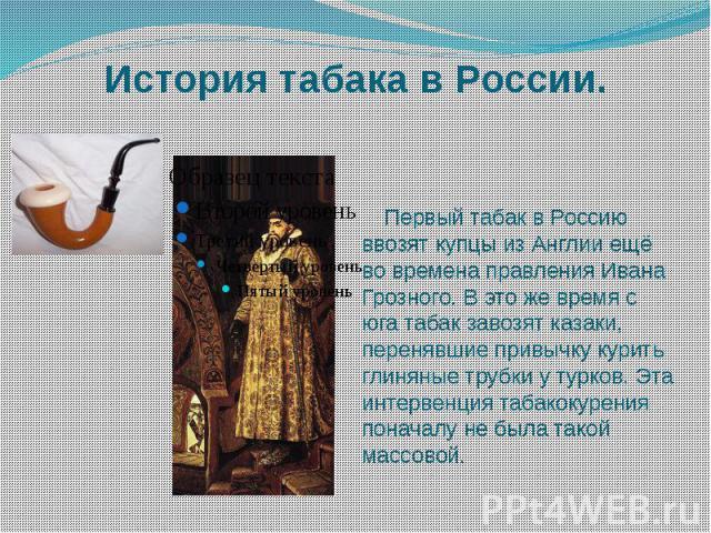 История табака в России. Первый табак в Россию ввозят купцы из Англии ещё во времена правления Ивана Грозного. В это же время с юга табак завозят казаки, перенявшие привычку курить глиняные трубки у турков. Эта интервенция табакокурения поначалу не …