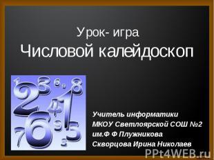 Урок- игр Числовой калейдоскопа Учитель информатики МКОУ Светлоярской СОШ №2 им.