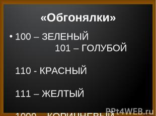 100 – ЗЕЛЕНЫЙ 101 – ГОЛУБОЙ 110 - КРАСНЫЙ 111 – ЖЕЛТЫЙ 1000 – КОРИЧНЕВЫЙ 1001 –