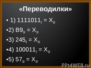 1) 11110112 = Х10 1) 11110112 = Х102) B916 = X103) 2458 = X104) 1000112 = X105)