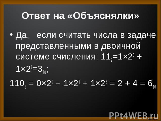 Да,  если считать числа в задаче представленными в двоичной системе счисления: 112=1×20+ 1×21=310; 1102= 0×20+ 1×21+ 1×22= 2 + 4 = 610