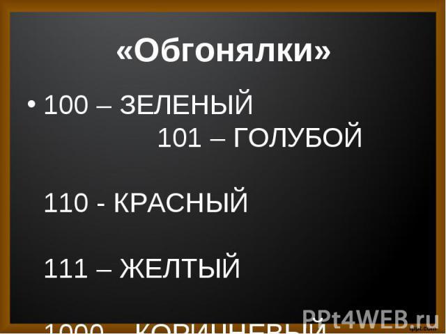 100 – ЗЕЛЕНЫЙ 101 – ГОЛУБОЙ 110 - КРАСНЫЙ 111 – ЖЕЛТЫЙ 1000 – КОРИЧНЕВЫЙ 1001 – ЧЕРНЫЙ