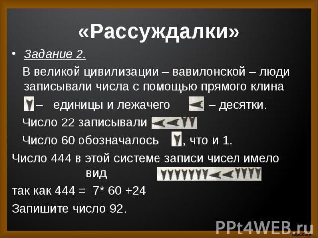 Задание 2. В великой цивилизации – вавилонской – люди записывали числа с помощью прямого клина – единицы и лежачего – десятки. Число 22 записывали Число 60 обозначалось , что и 1.Число 444 в этой системе записи чисел имело вид так как 444 = 7* 60 +2…
