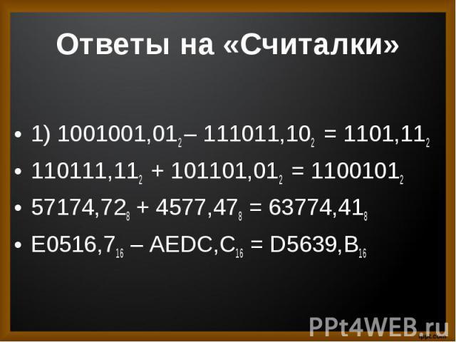 1) 1001001,012 – 111011,102 = 1101,1121) 1001001,012 – 111011,102 = 1101,112110111,112 + 101101,012 = 1100101257174,728 + 4577,478 = 63774,418E0516,716 – AEDC,C16 = D5639,B16