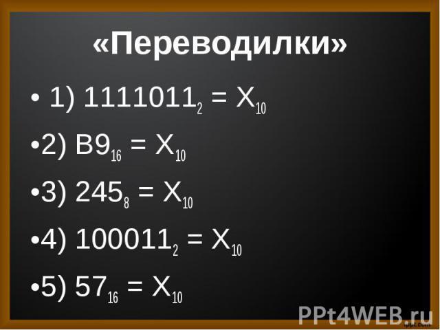 1) 11110112 = Х10 1) 11110112 = Х102) B916 = X103) 2458 = X104) 1000112 = X105) 5716 = X10