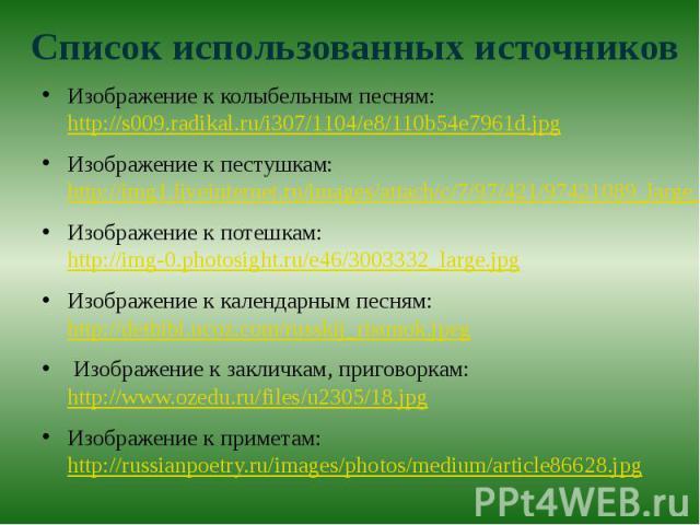 Список использованных источниковИзображение к колыбельным песням: http://s009.radikal.ru/i307/1104/e8/110b54e7961d.jpgИзображение к пестушкам: http://img1.liveinternet.ru/images/attach/c/7/97/421/97421089_large_1360608978_ladushki.jpgИзображение к п…