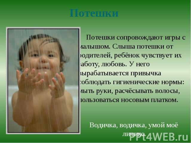 ПотешкиПотешки сопровождают игры с малышом. Слыша потешки от родителей, ребёнок чувствует их заботу, любовь. У него вырабатывается привычка соблюдать гигиенические нормы: мыть руки, расчёсывать волосы, пользоваться носовым платком. Водичка, водичка,…