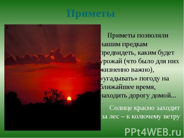 ПриметыПриметы позволяли нашим предкам предвидеть, каким будет урожай (что было для них жизненно важно), «угадывать» погоду на ближайшее время, находить дорогу домой...Солнце красно заходит за лес – к колючему ветру