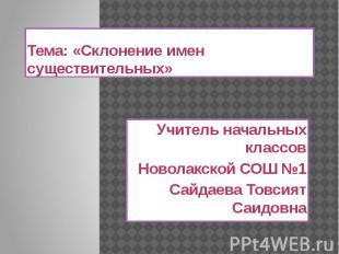 Тема: «Склонение имен существительных»Учитель начальных классовНоволакской СОШ №