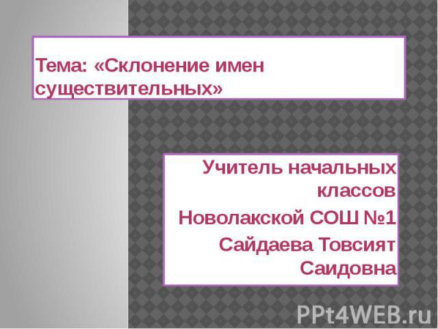 Тема: «Склонение имен существительных»Учитель начальных классовНоволакской СОШ №1Сайдаева Товсият Саидовна