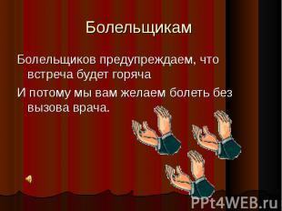 Болельщикам Болельщиков предупреждаем, что встреча будет горячаИ потому мы вам ж
