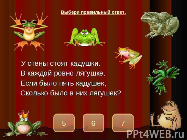 У стены стоят кадушки.В каждой ровно лягушке.Если было пять кадушек,Сколько было в них лягушек?