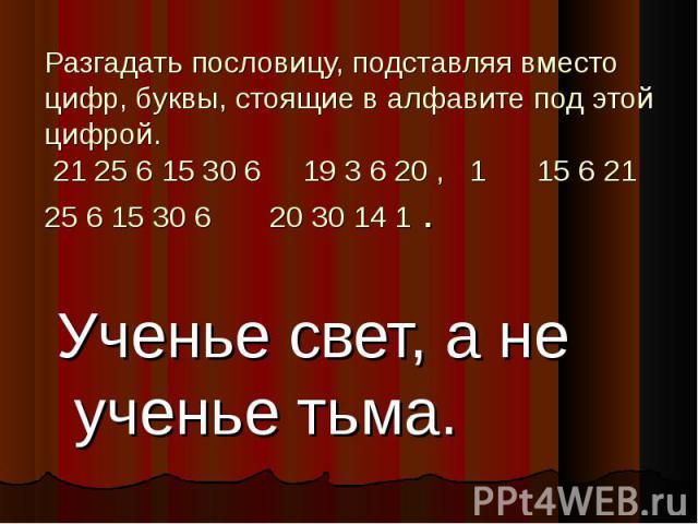 Разгадать пословицу, подставляя вместо цифр, буквы, стоящие в алфавите под этой цифрой. 21 25 6 15 30 6 19 3 6 20 , 1 15 6 21 25 6 15 30 6 20 30 14 1 .