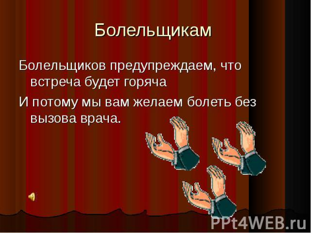 Болельщикам Болельщиков предупреждаем, что встреча будет горячаИ потому мы вам желаем болеть без вызова врача.