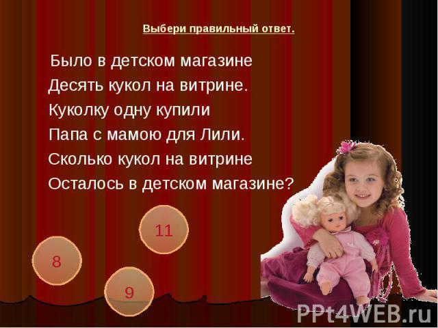 Было в детском магазинеДесять кукол на витрине.Куколку одну купилиПапа с мамою для Лили.Сколько кукол на витринеОсталось в детском магазине?