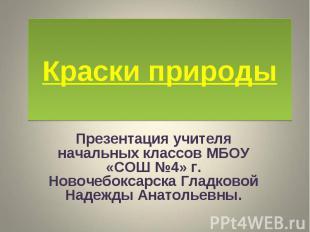 Краски природыПрезентация учителя начальных классов МБОУ «СОШ №4» г. Новочебокса