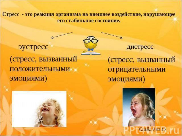 Стресс - это реакция организма на внешнее воздействие, нарушающее его стабильное состояние.эустресс(стресс, вызванный положительными эмоциями)дистресс(стресс, вызванный отрицательными эмоциями)