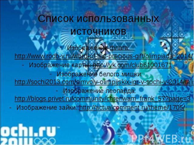 Список использованных источниковИзображение флага: http://www.rodb-v.ru/word-of-the-precious-gift/olimpiada_2014/Изображение карты: http://vk.com/club61001671Изображение белого мишки: http://sochi2013.com/simvoly-olimpijskix-igr-v-sochi-v-2014/talis…