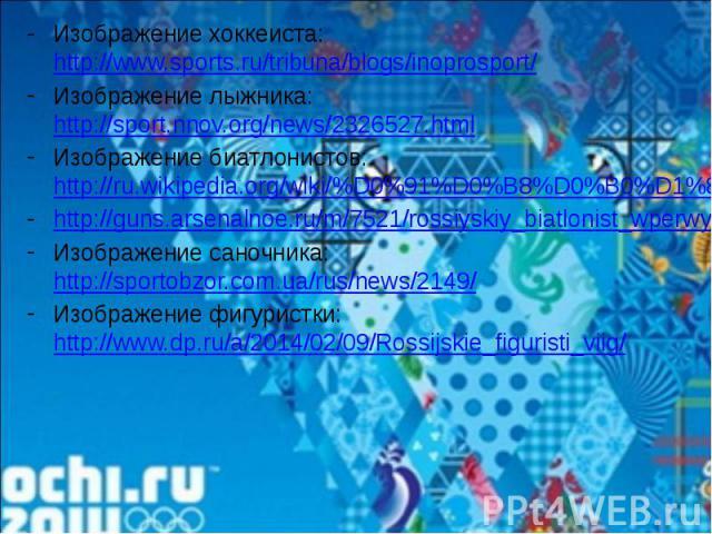 Изображение хоккеиста: http://www.sports.ru/tribuna/blogs/inoprosport/Изображение лыжника: http://sport.nnov.org/news/2326527.htmlИзображение биатлонистов: http://ru.wikipedia.org/wiki/%D0%91%D0%B8%D0%B0%D1%82%D0%BB%D0%BE%D0%BDhttp://guns.arsenalnoe…