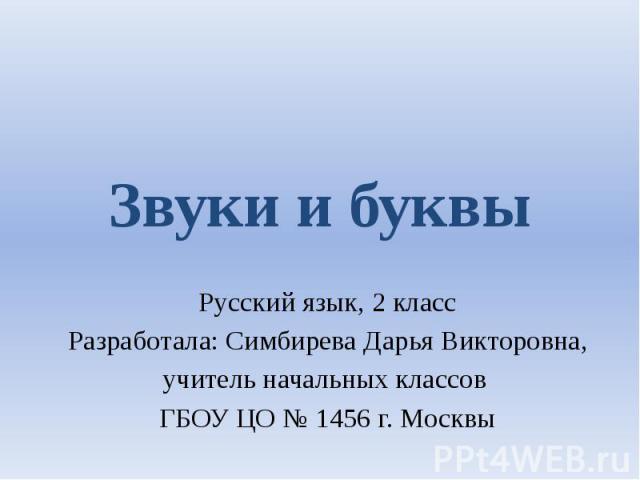 Звуки и буквыРусский язык, 2 классРазработала: Симбирева Дарья Викторовна,учитель начальных классов ГБОУ ЦО № 1456 г. Москвы