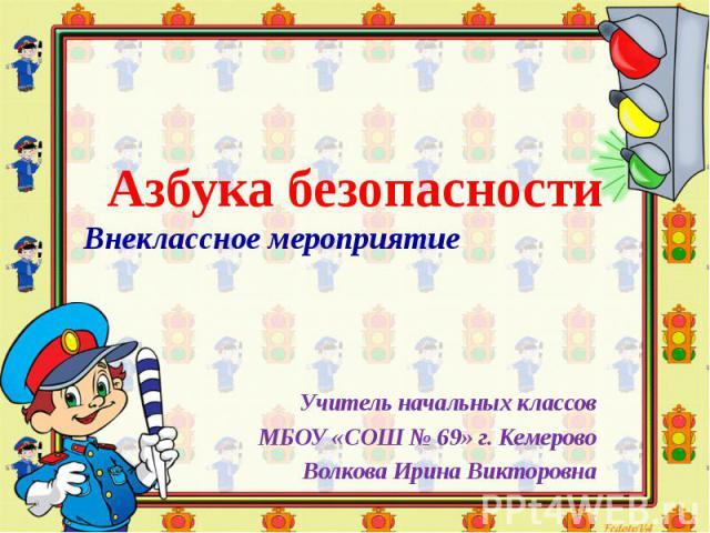 Азбука безопасности Внеклассное мероприятие Учитель начальных классов МБОУ «СОШ № 69» г. Кемерово Волкова Ирина Викторовна