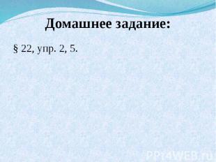 Домашнее задание:§ 22, упр. 2, 5.