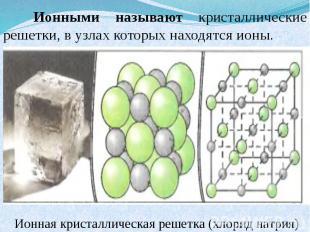 Ионными называют кристаллические решетки, в узлах которых находятся ионы. Ионная