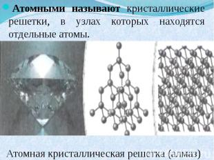 Атомными называют кристаллические решетки, в узлах которых находятся отдельные а
